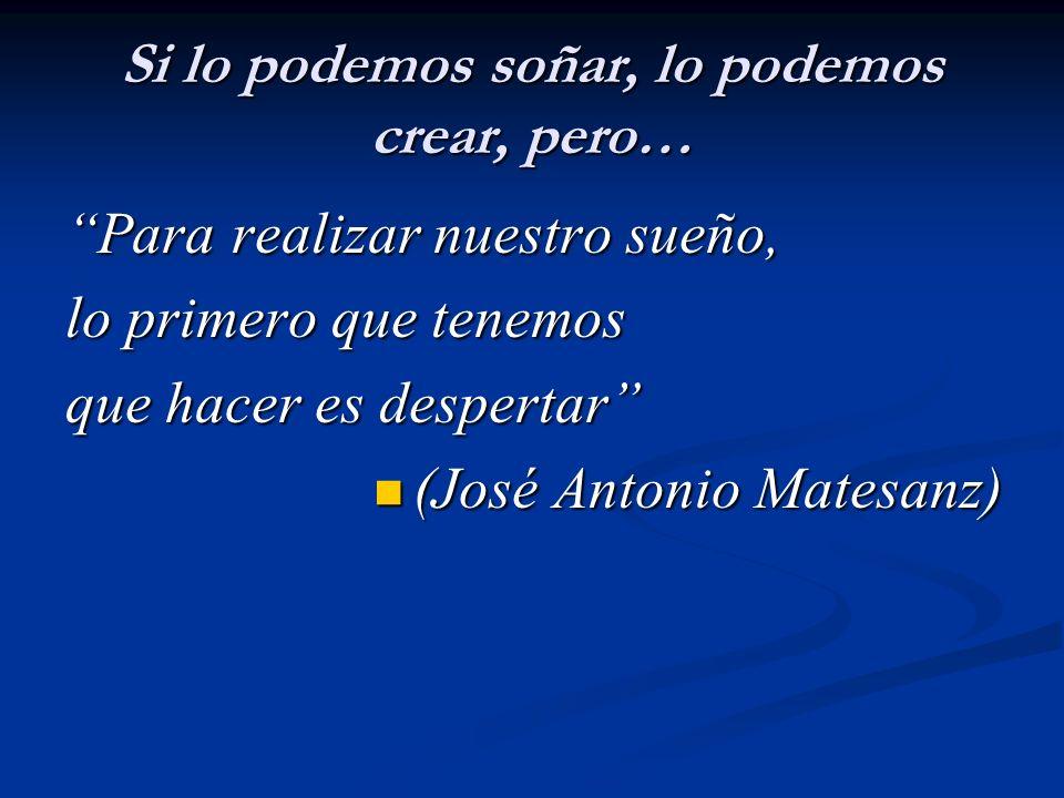 Si lo podemos soñar, lo podemos crear, pero… Para realizar nuestro sueño, lo primero que tenemos que hacer es despertar (José Antonio Matesanz) (José