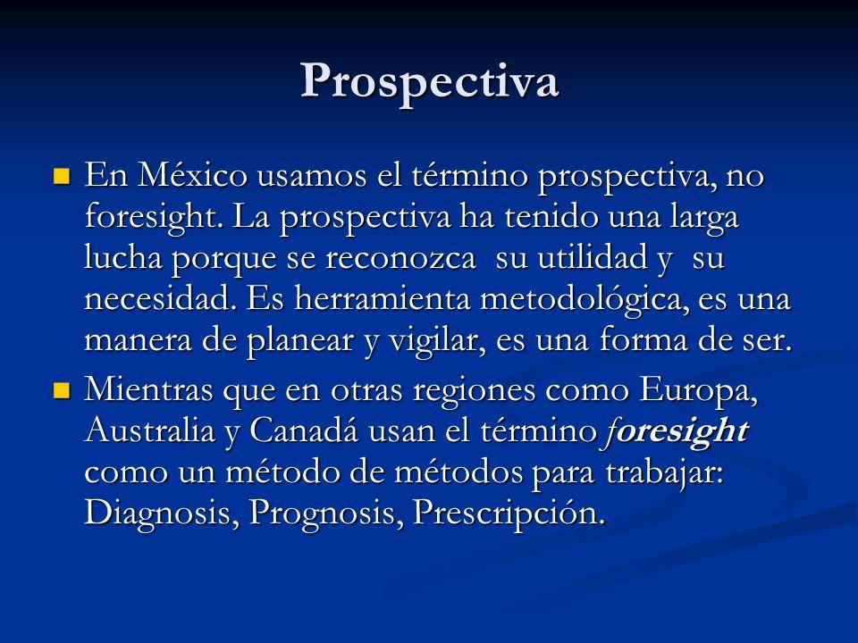 Prospectiva En México usamos el término prospectiva, no foresight. La prospectiva ha tenido una larga lucha porque se reconozca su utilidad y su neces