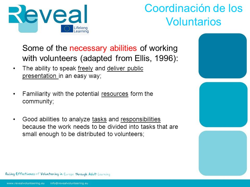Some of the necessary abilities of working with volunteers (adapted from Ellis, 1996): The ability to speak freely and deliver public presentation in an easy way; Familiarity with the potential resources form the community; Good abilities to analyze tasks and responsibilities because the work needs to be divided into tasks that are small enough to be distributed to volunteers; Coordinación de los Voluntarios