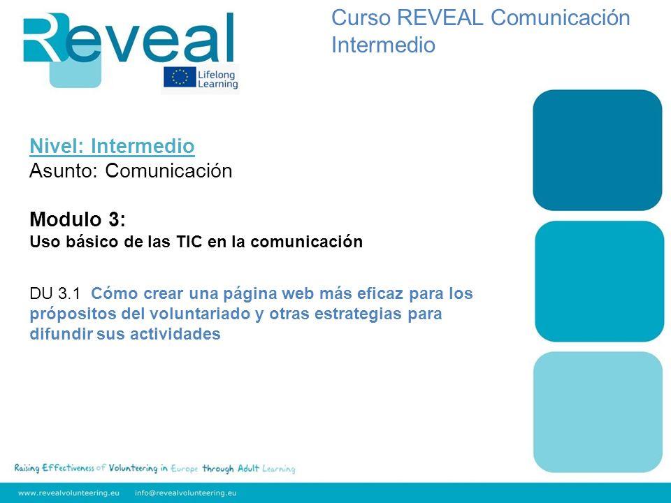 Nivel: Intermedio Asunto: Comunicación Modulo 3: Uso básico de las TIC en la comunicación DU 3.1 Cómo crear una página web más eficaz para los própositos del voluntariado y otras estrategias para difundir sus actividades Curso REVEAL Comunicación Intermedio