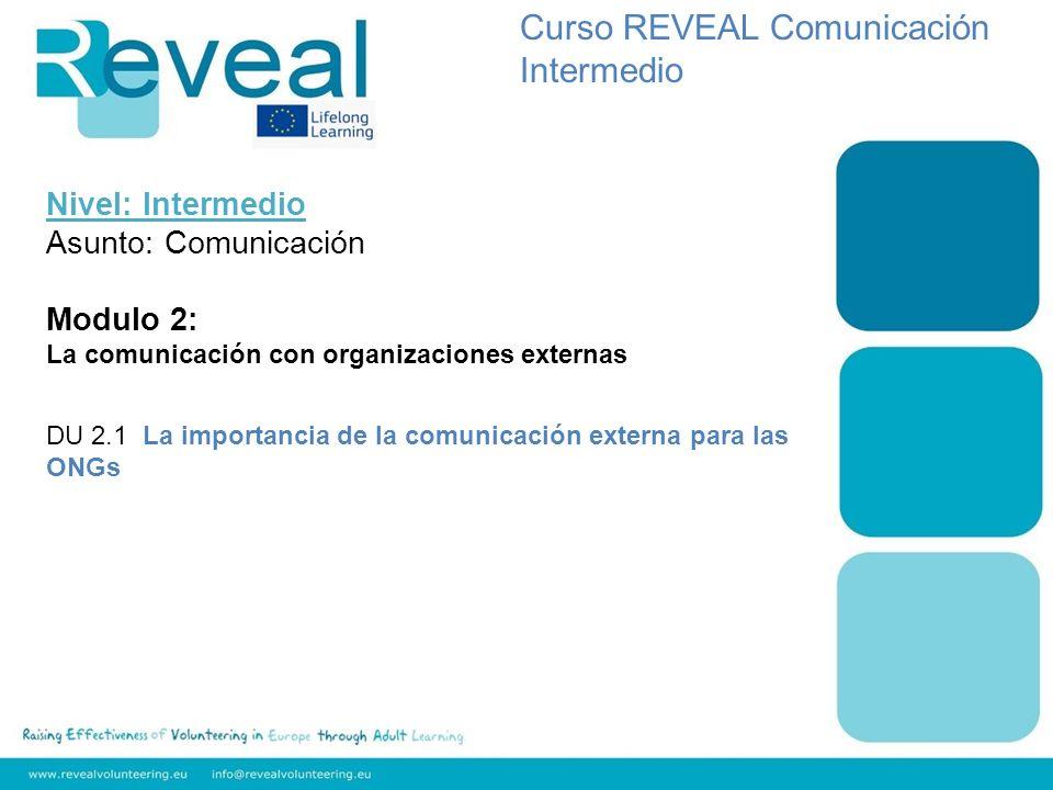Nivel: Intermedio Asunto: Comunicación Modulo 2: La comunicación con organizaciones externas DU 2.1 La importancia de la comunicación externa para las ONGs Curso REVEAL Comunicación Intermedio
