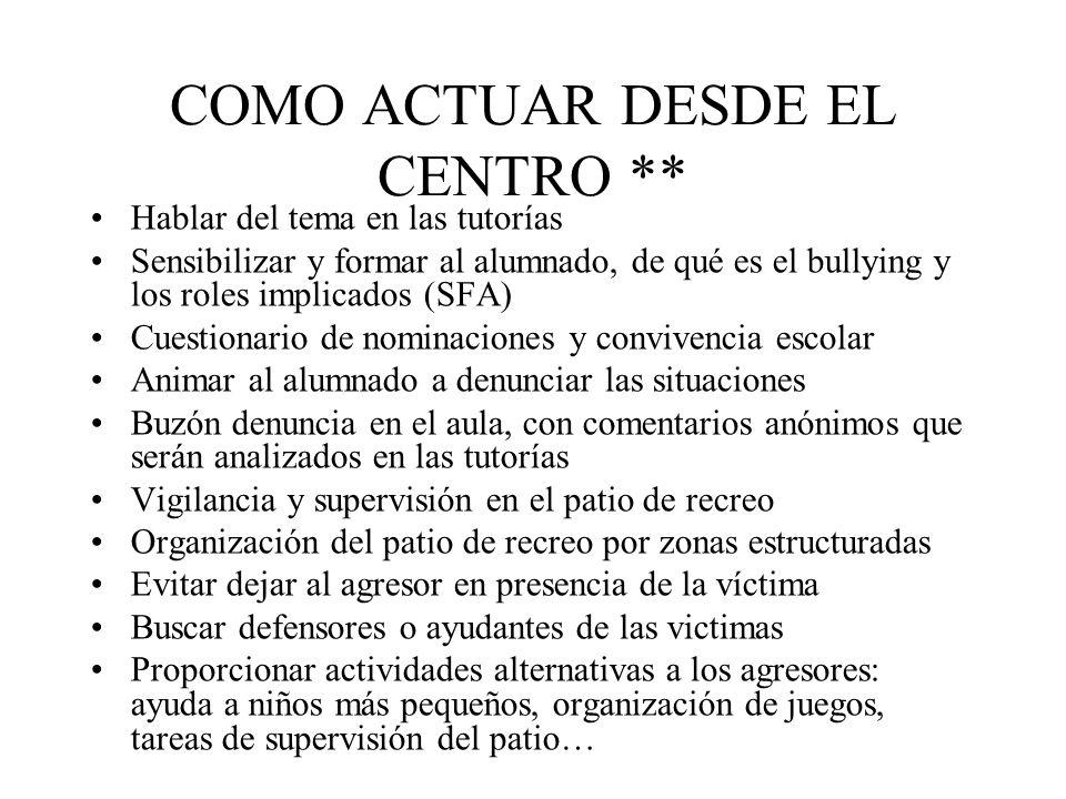 COMO ACTUAR DESDE EL CENTRO ** Hablar del tema en las tutorías Sensibilizar y formar al alumnado, de qué es el bullying y los roles implicados (SFA) C