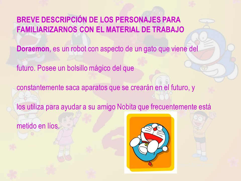 Raquel Ávila Parra BREVE DESCRIPCIÓN DE LOS PERSONAJES PARA FAMILIARIZARNOS CON EL MATERIAL DE TRABAJO Doraemon, es un robot con aspecto de un gato qu