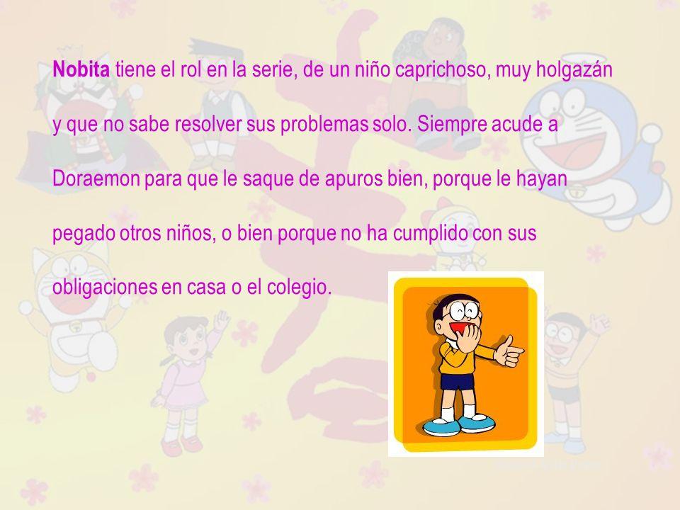 Raquel Ávila Parra Nobita tiene el rol en la serie, de un niño caprichoso, muy holgazán y que no sabe resolver sus problemas solo. Siempre acude a Dor
