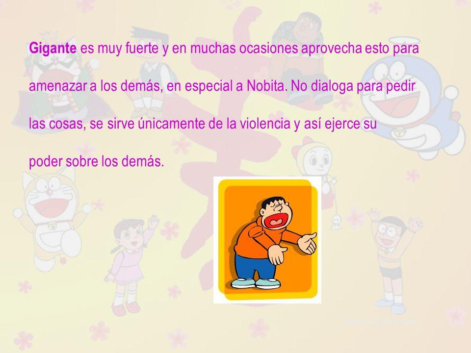 Raquel Ávila Parra Gigante es muy fuerte y en muchas ocasiones aprovecha esto para amenazar a los demás, en especial a Nobita. No dialoga para pedir l