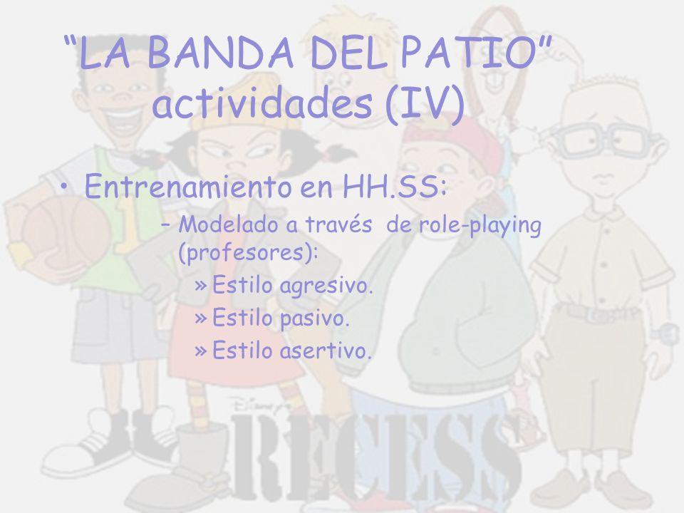 LA BANDA DEL PATIO actividades (IV) Entrenamiento en HH.SS: –Modelado a través de role-playing (profesores): »Estilo agresivo. »Estilo pasivo. »Estilo