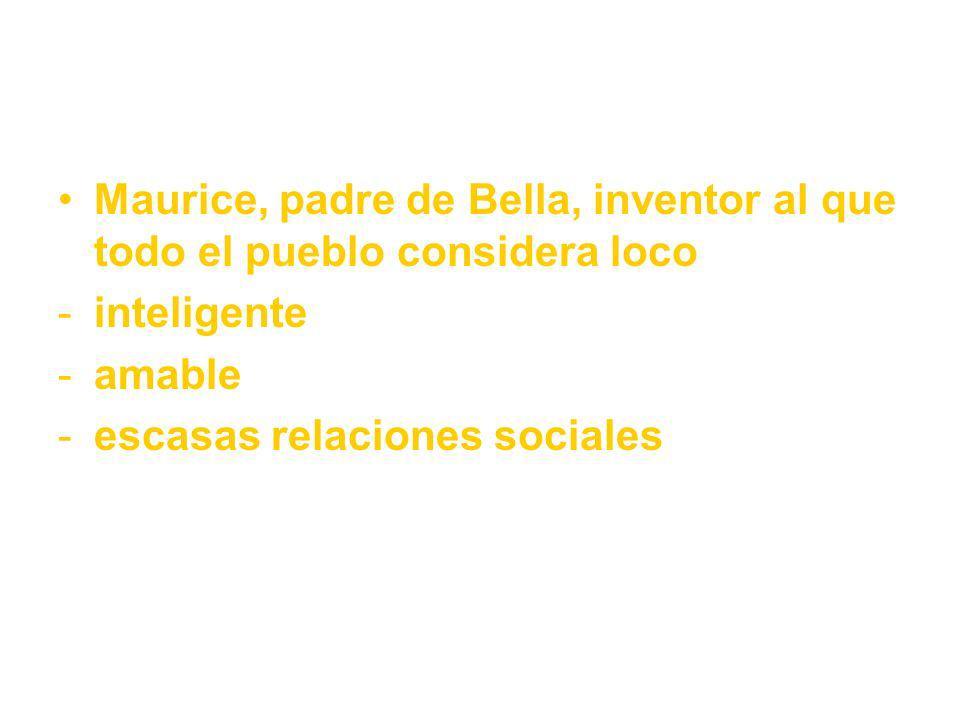 Maurice, padre de Bella, inventor al que todo el pueblo considera loco -inteligente -amable -escasas relaciones sociales