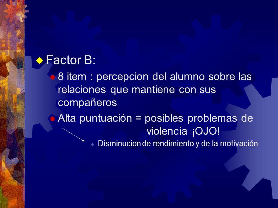 Factor B: 8 item : percepcion del alumno sobre las relaciones que mantiene con sus compañeros Alta puntuación = posibles problemas de violencia ¡OJO!
