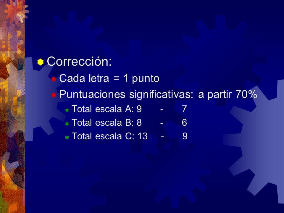 Corrección: Cada letra = 1 punto Puntuaciones significativas: a partir 70% Total escala A: 9 - 7 Total escala B: 8 - 6 Total escala C: 13 - 9