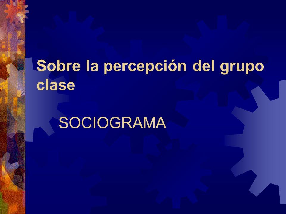 Sobre la percepción del grupo clase SOCIOGRAMA