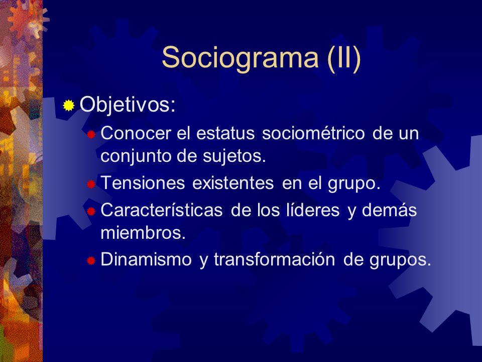 Sociograma (II) Objetivos: Conocer el estatus sociométrico de un conjunto de sujetos. Tensiones existentes en el grupo. Características de los líderes