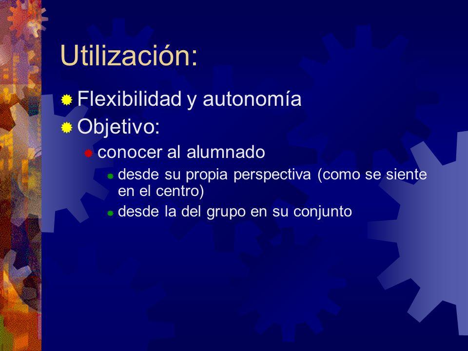 Utilización: Flexibilidad y autonomía Objetivo: conocer al alumnado desde su propia perspectiva (como se siente en el centro) desde la del grupo en su