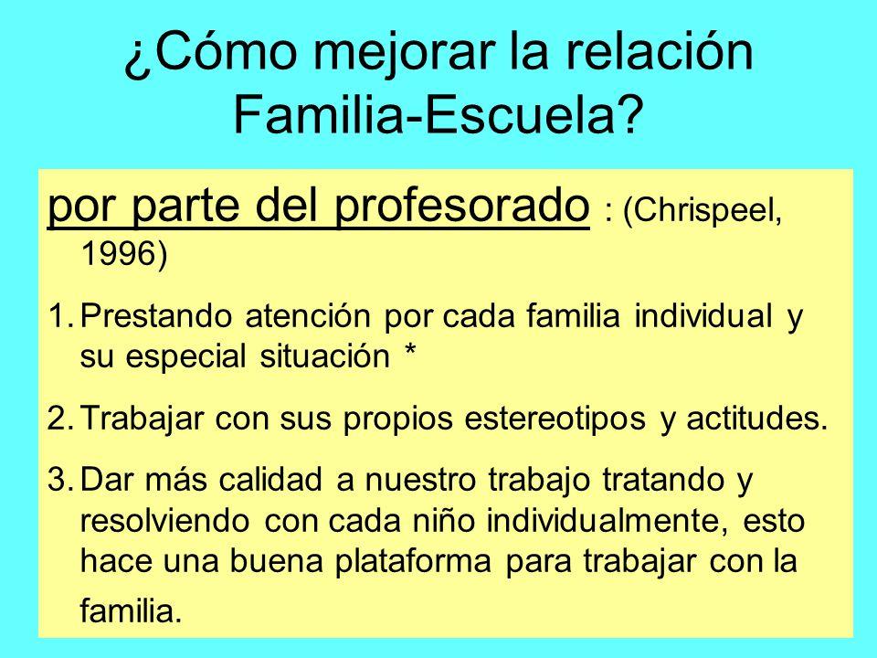 ¿Cómo mejorar la relación Familia-Escuela? por parte del profesorado : (Chrispeel, 1996) 1.Prestando atención por cada familia individual y su especia