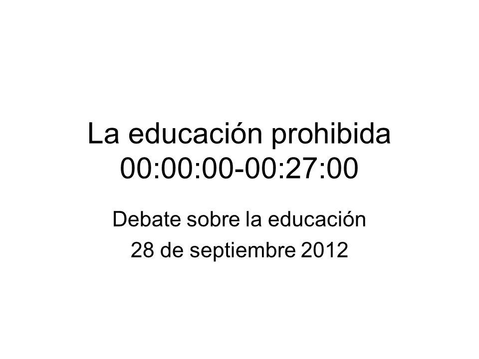 La educación prohibida 00:00:00-00:27:00 Debate sobre la educación 28 de septiembre 2012