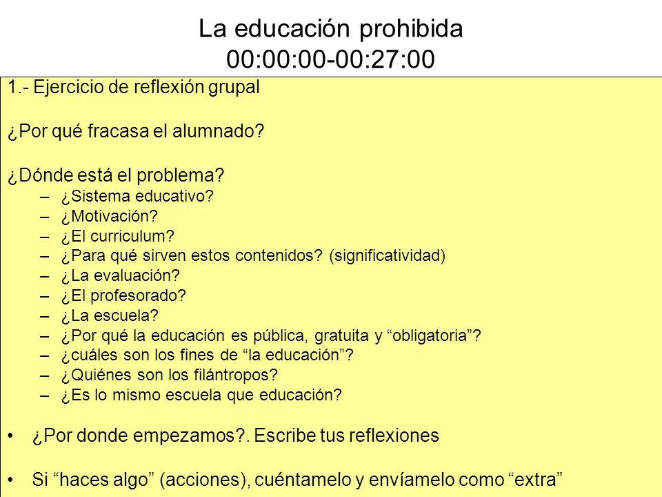 La educación prohibida 00:00:00-00:27:00 1.- Ejercicio de reflexión grupal ¿Por qué fracasa el alumnado? ¿Dónde está el problema? –¿Sistema educativo?