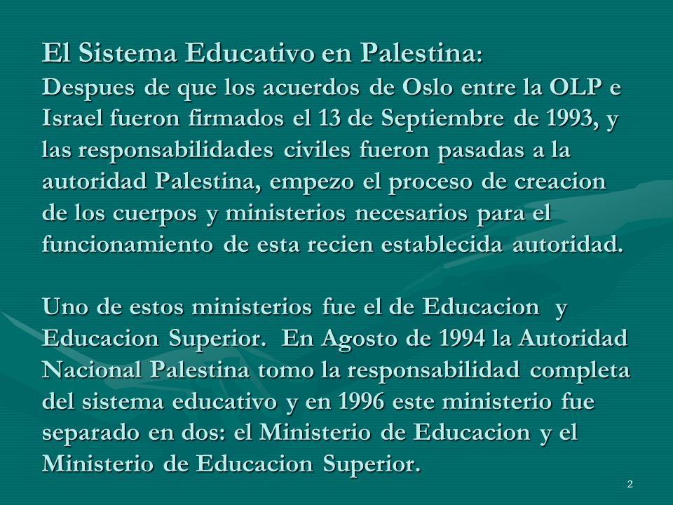2 El Sistema Educativo en Palestina : Despues de que los acuerdos de Oslo entre la OLP e Israel fueron firmados el 13 de Septiembre de 1993, y las responsabilidades civiles fueron pasadas a la autoridad Palestina, empezo el proceso de creacion de los cuerpos y ministerios necesarios para el funcionamiento de esta recien establecida autoridad.