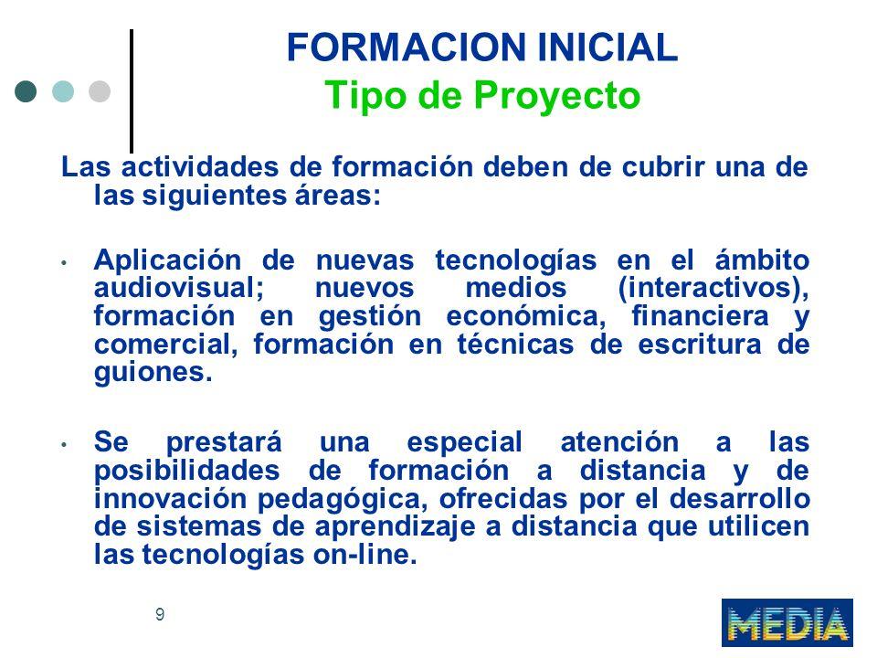 9 FORMACION INICIAL Tipo de Proyecto Las actividades de formación deben de cubrir una de las siguientes áreas: Aplicación de nuevas tecnologías en el ámbito audiovisual; nuevos medios (interactivos), formación en gestión económica, financiera y comercial, formación en técnicas de escritura de guiones.