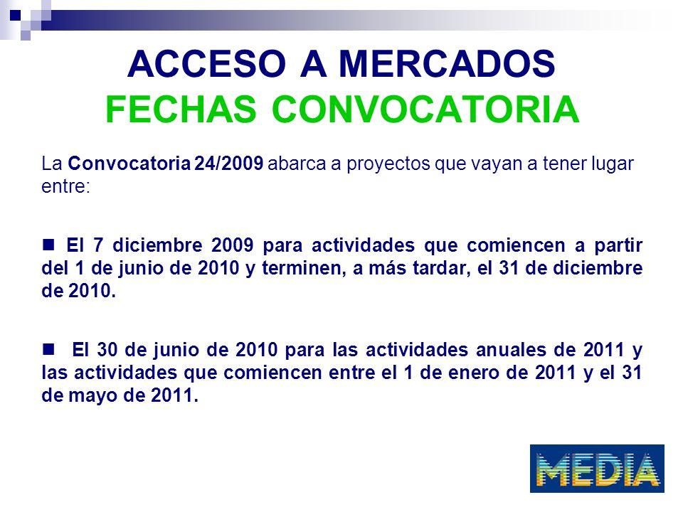 ACCESO A MERCADOS FECHAS CONVOCATORIA La Convocatoria 24/2009 abarca a proyectos que vayan a tener lugar entre: El 7 diciembre 2009 para actividades que comiencen a partir del 1 de junio de 2010 y terminen, a más tardar, el 31 de diciembre de 2010.