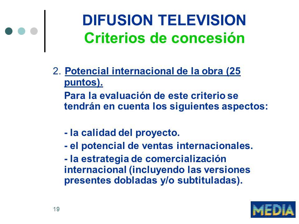 19 DIFUSION TELEVISION Criterios de concesión 2. Potencial internacional de la obra (25 puntos). Para la evaluación de este criterio se tendrán en cue