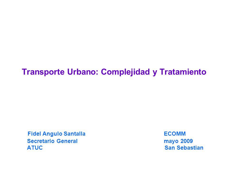 Transporte Urbano: Complejidad y Tratamiento Fidel Angulo Santalla ECOMM Secretario General mayo 2009 ATUC San Sebastian