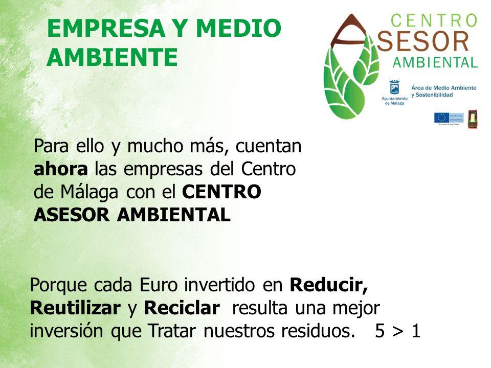Para ello y mucho más, cuentan ahora las empresas del Centro de Málaga con el CENTRO ASESOR AMBIENTAL Porque cada Euro invertido en Reducir, Reutiliza