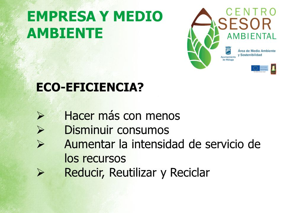 ECO-EFICIENCIA? Hacer más con menos Disminuir consumos Aumentar la intensidad de servicio de los recursos Reducir, Reutilizar y Reciclar EMPRESA Y MED