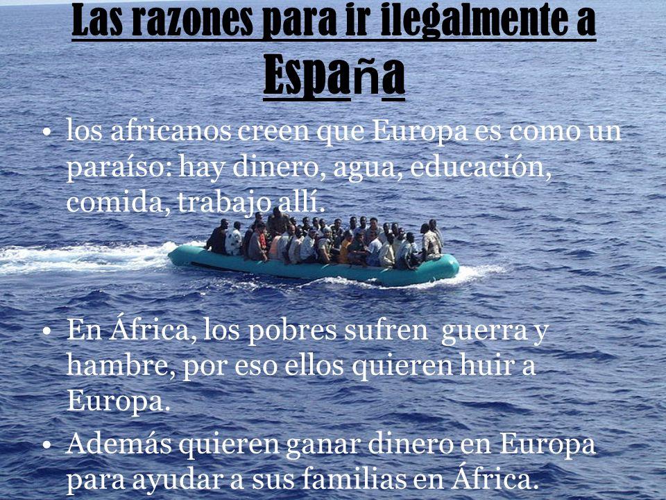 Las razones para ir ilegalmente a Espa ñ a los africanos creen que Europa es como un paraíso: hay dinero, agua, educación, comida, trabajo allí.