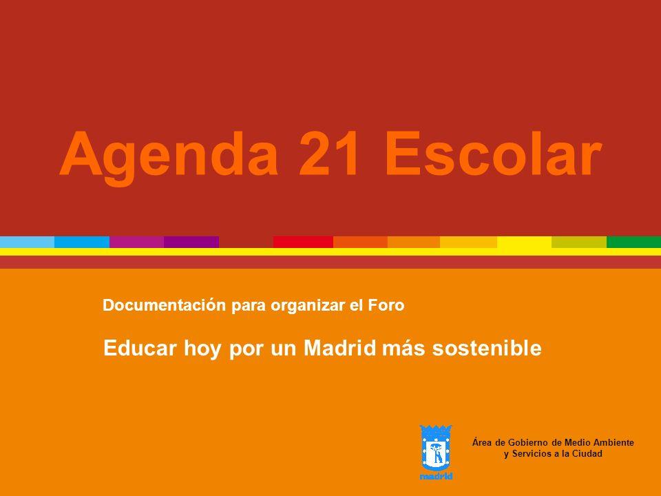 Agenda 21 Escolar Documentación para organizar el Foro Educar hoy por un Madrid más sostenible Área de Gobierno de Medio Ambiente y Servicios a la Ciu