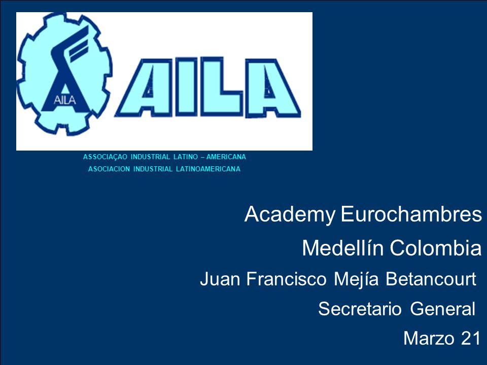 Academy Eurochambres Medellín Colombia Juan Francisco Mejía Betancourt Secretario General Marzo 21 ASSOCIAÇAO INDUSTRIAL LATINO – AMERICANA ASOCIACION