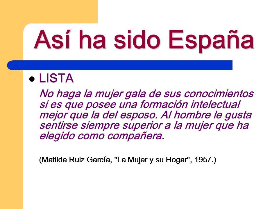 Así ha sido España LISTA No haga la mujer gala de sus conocimientos si es que posee una formación intelectual mejor que la del esposo. Al hombre le gu