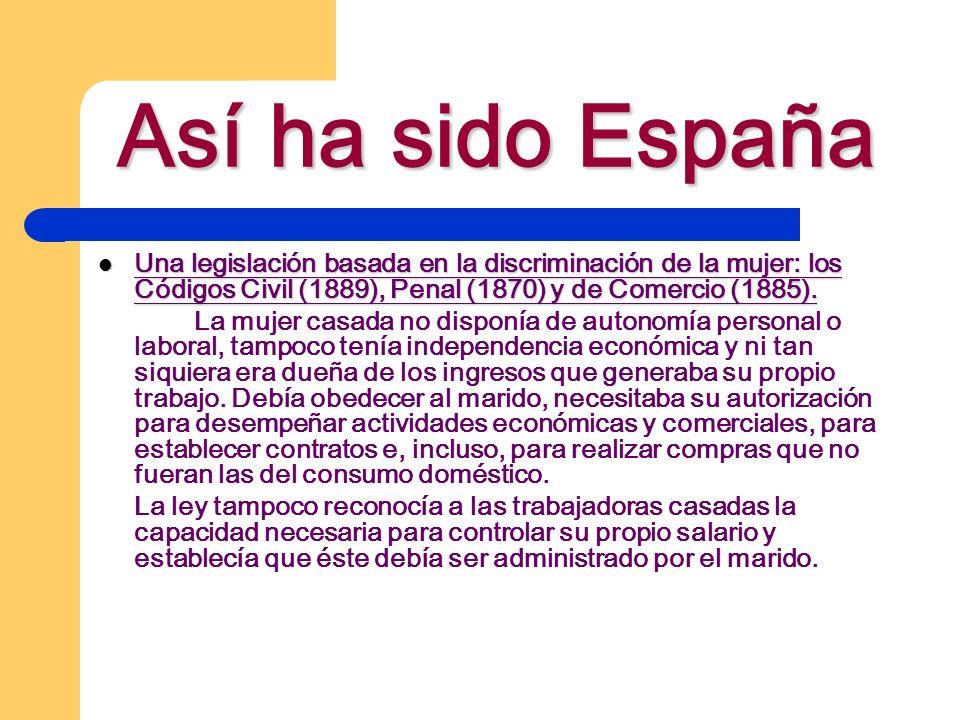 Así ha sido España Una legislación basada en la discriminación de la mujer: los Códigos Civil (1889), Penal (1870) y de Comercio (1885). Una legislaci