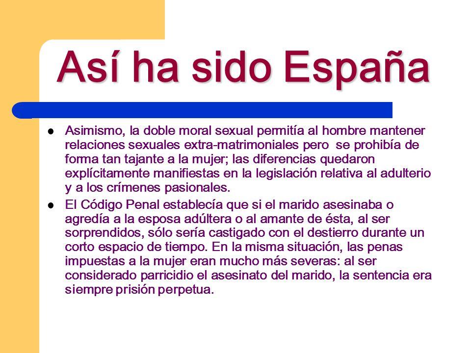 Así ha sido España Asimismo, la doble moral sexual permitía al hombre mantener relaciones sexuales extra-matrimoniales pero se prohibía de forma tan t