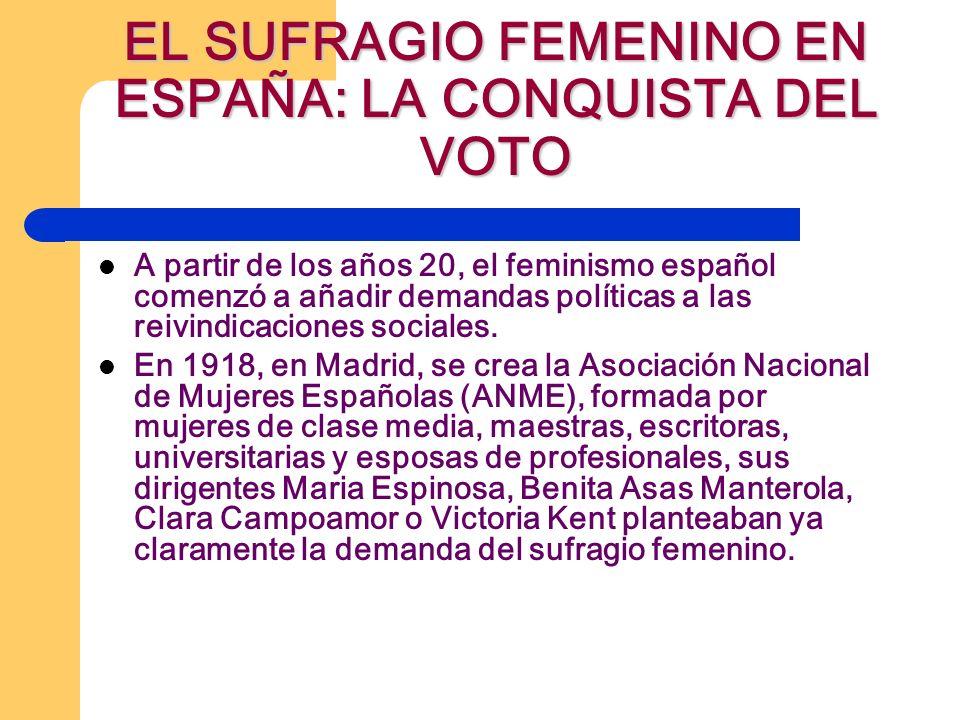 EL SUFRAGIO FEMENINO EN ESPAÑA: LA CONQUISTA DEL VOTO A partir de los años 20, el feminismo español comenzó a añadir demandas políticas a las reivindicaciones sociales.