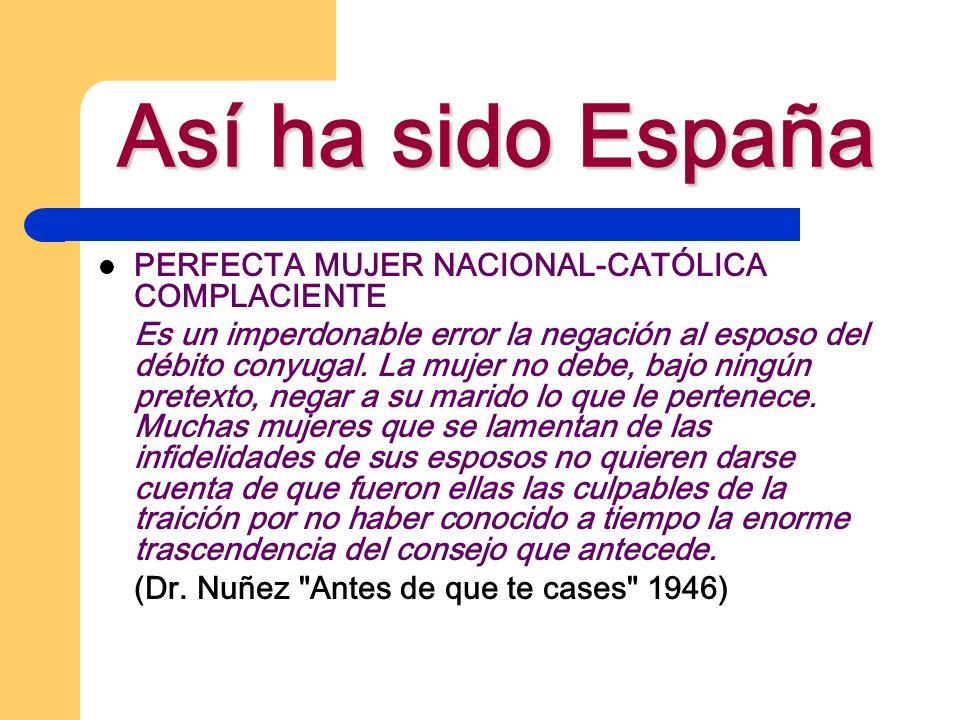Así ha sido España PERFECTA MUJER NACIONAL-CATÓLICA COMPLACIENTE Es un imperdonable error la negación al esposo del débito conyugal. La mujer no debe,