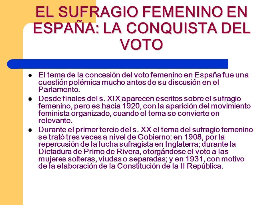 EL SUFRAGIO FEMENINO EN ESPAÑA: LA CONQUISTA DEL VOTO El tema de la concesión del voto femenino en España fue una cuestión polémica mucho antes de su