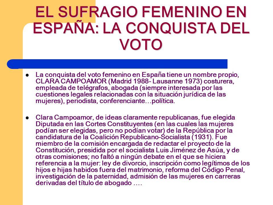 EL SUFRAGIO FEMENINO EN ESPAÑA: LA CONQUISTA DEL VOTO La conquista del voto femenino en España tiene un nombre propio, CLARA CAMPOAMOR (Madrid 1988- Lausanne 1973) costurera, empleada de telégrafos, abogada (siempre interesada por las cuestiones legales relacionadas con la situación jurídica de las mujeres), periodista, conferenciante…política.