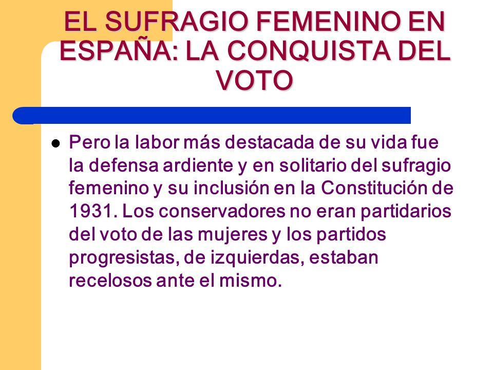 EL SUFRAGIO FEMENINO EN ESPAÑA: LA CONQUISTA DEL VOTO Pero la labor más destacada de su vida fue la defensa ardiente y en solitario del sufragio femenino y su inclusión en la Constitución de 1931.