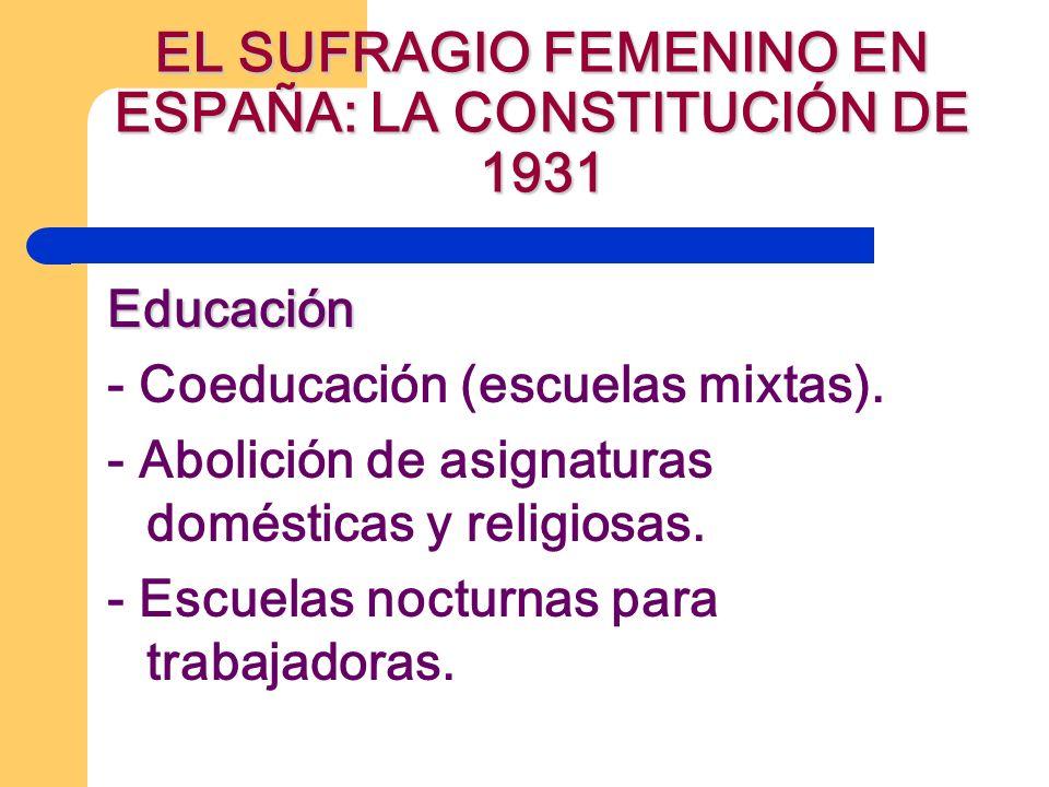 EL SUFRAGIO FEMENINO EN ESPAÑA: LA CONSTITUCIÓN DE 1931 Educación - Coeducación (escuelas mixtas). - Abolición de asignaturas domésticas y religiosas.