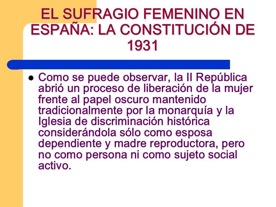 EL SUFRAGIO FEMENINO EN ESPAÑA: LA CONSTITUCIÓN DE 1931 Como se puede observar, la II República abrió un proceso de liberación de la mujer frente al p