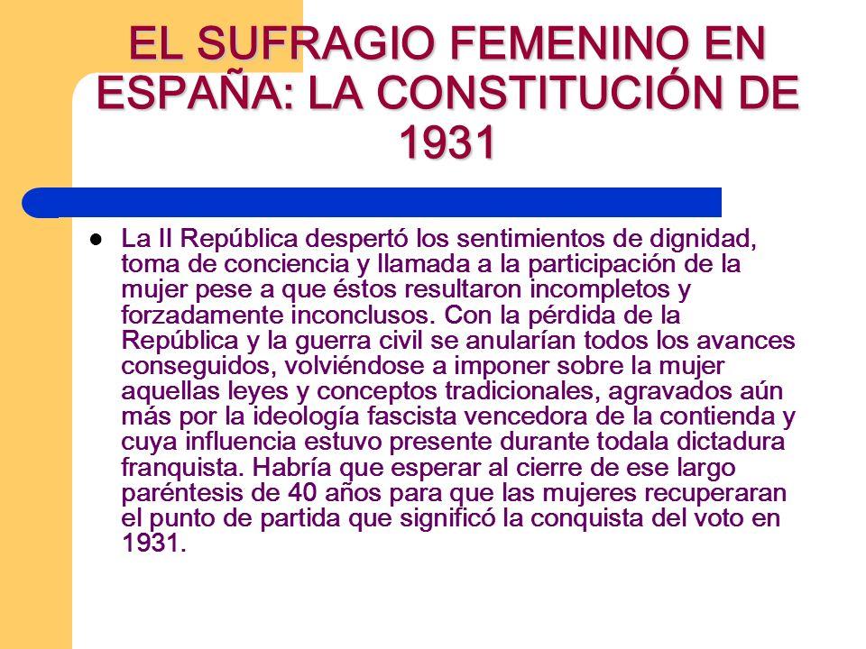 EL SUFRAGIO FEMENINO EN ESPAÑA: LA CONSTITUCIÓN DE 1931 La II República despertó los sentimientos de dignidad, toma de conciencia y llamada a la participación de la mujer pese a que éstos resultaron incompletos y forzadamente inconclusos.