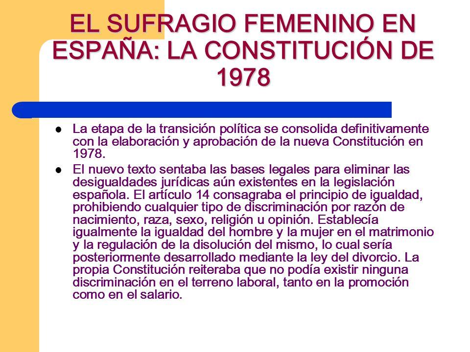 EL SUFRAGIO FEMENINO EN ESPAÑA: LA CONSTITUCIÓN DE 1978 La etapa de la transición política se consolida definitivamente con la elaboración y aprobació