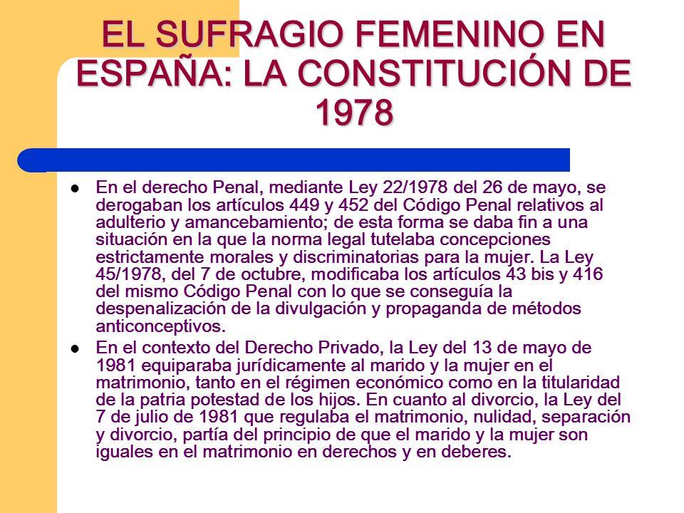 EL SUFRAGIO FEMENINO EN ESPAÑA: LA CONSTITUCIÓN DE 1978 En el derecho Penal, mediante Ley 22/1978 del 26 de mayo, se derogaban los artículos 449 y 452 del Código Penal relativos al adulterio y amancebamiento; de esta forma se daba fin a una situación en la que la norma legal tutelaba concepciones estrictamente morales y discriminatorias para la mujer.