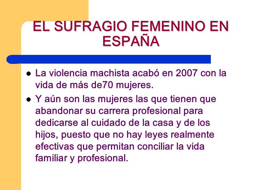 EL SUFRAGIO FEMENINO EN ESPAÑA La violencia machista acabó en 2007 con la vida de más de70 mujeres. Y aún son las mujeres las que tienen que abandonar
