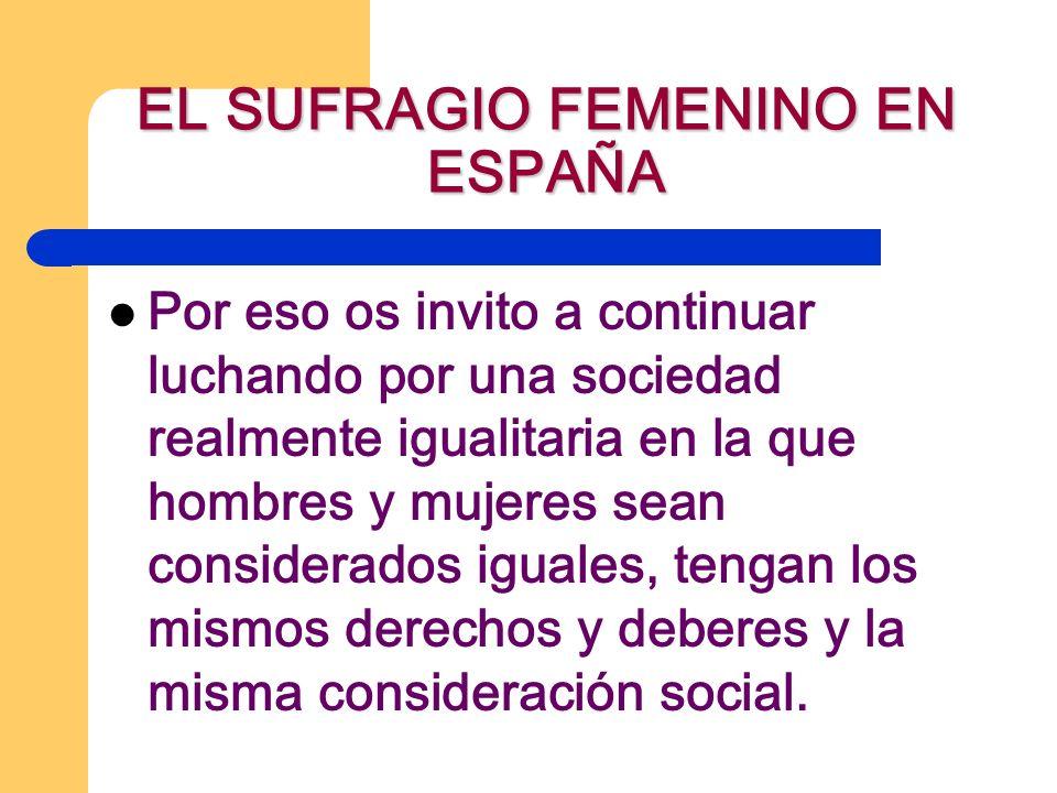 EL SUFRAGIO FEMENINO EN ESPAÑA Por eso os invito a continuar luchando por una sociedad realmente igualitaria en la que hombres y mujeres sean consider