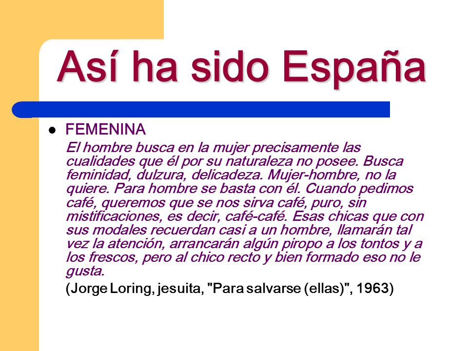 Así ha sido España FEMENINA El hombre busca en la mujer precisamente las cualidades que él por su naturaleza no posee. Busca feminidad, dulzura, delic