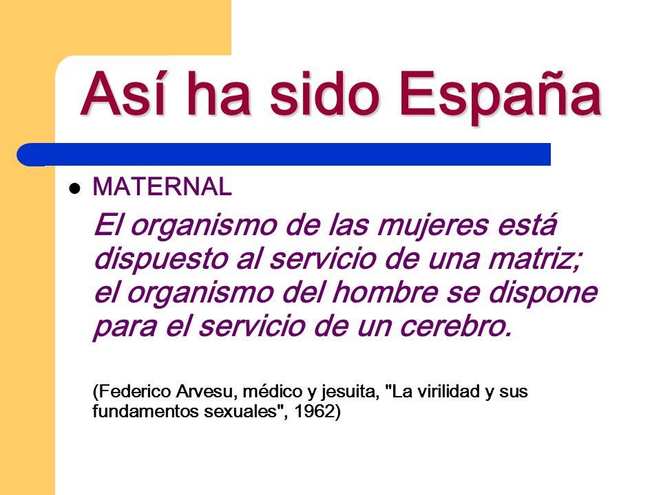 Así ha sido España MATERNAL El organismo de las mujeres está dispuesto al servicio de una matriz; el organismo del hombre se dispone para el servicio
