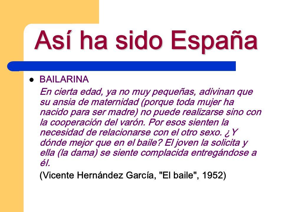 Así ha sido España BAILARINA En cierta edad, ya no muy pequeñas, adivinan que su ansia de maternidad (porque toda mujer ha nacido para ser madre) no puede realizarse sino con la cooperación del varón.