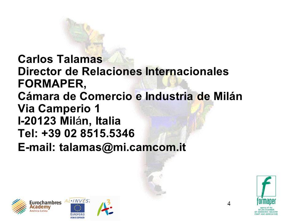 4 Carlos Talamas Director de Relaciones Internacionales FORMAPER, Cámara de Comercio e Industria de Milán Via Camperio 1 I-20123 Milán, Italia Tel: +39 02 8515.5346 E-mail: talamas@mi.camcom.it