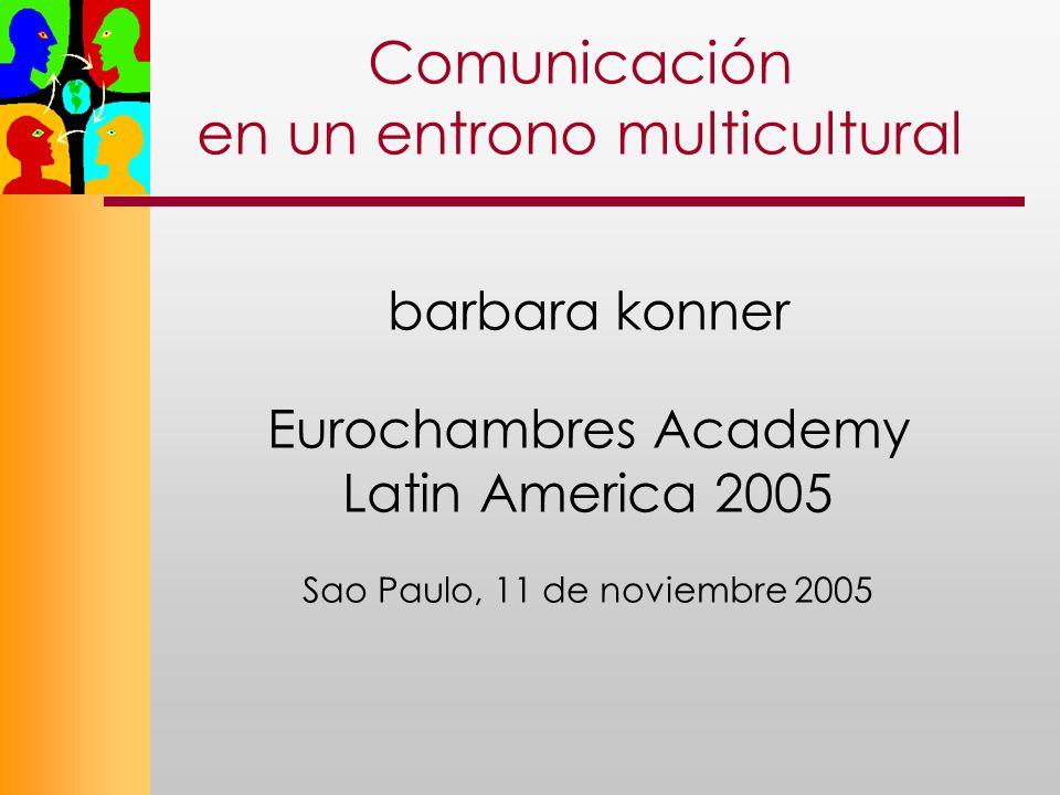 Comunicación en un entrono multicultural barbara konner Eurochambres Academy Latin America 2005 Sao Paulo, 11 de noviembre 2005