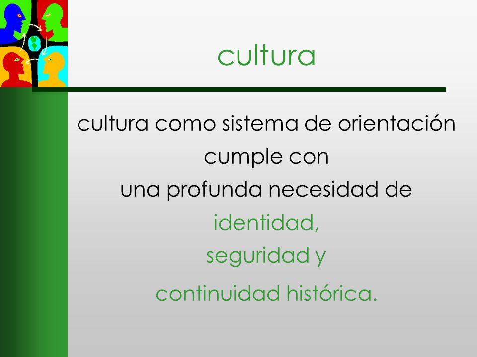 cultura cultura como sistema de orientación cumple con una profunda necesidad de identidad, seguridad y continuidad histórica.